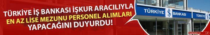 Türkiye İş Bankası İŞKUR Aracılıyla En Az Lise Mezunu Personel Alımları Yapacağını Duyurdu!